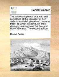 image of The evident approach of a war; and something of the necessity of it, in order to establish peace and preserve trade. To which is added, an exact plan ... and city of Gibraltar. The second edition