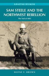Sam Steele and the Northwest Rebellion: The Trail of 1885