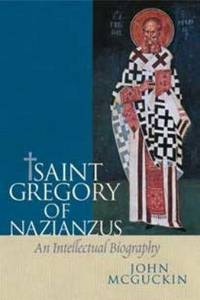 St. Gregory of Nazianzus:  An Intellectual Biography