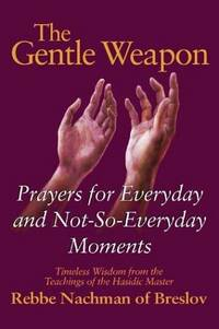 The Gentle Weapon: Prayers for Everyday and Not-so-Everyday Moments: Timeless Wisdom from Rebbe...