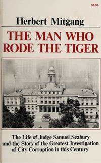 image of The Man Who Rode the Tiger: The Life of Judge Samuel Seabury and the Story of the Greatest Investigation of City Corruption in This Century