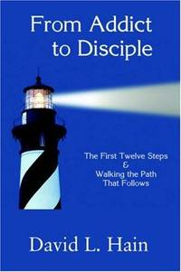 From Addict to Disciple: The First Twelve Steps & Walking The Path That Follows