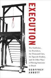 Execution: The Guillotine, the Pendulum, the Thousand Cuts, the Spanish Donkey, and 66 Other Ways...