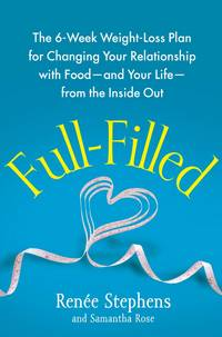 Full-Filled: The 6-Week Weight-Loss Plan for Changing Your Relationship with Food-and Your Life-from the Inside Out