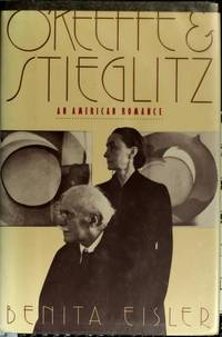 O'KEEFFE & STIEGLITZ AN AMERICAN ROMANCE by  Benita Eisler - First  EDITION - 1991 - from Jacque Mongelli and Biblio.com