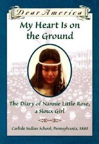My Heart Is On The Ground The Diary of Nannie Little Rose A Sioux Girl
