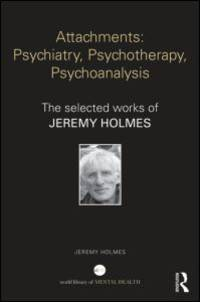 Attachments: Psychiatry, Psychotherapy, Psychoanalysis - The Selected Works of Jeremy Holmes