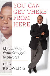 You Can Get There from Here: My Journey from Struggle to Success Knowling, Bob