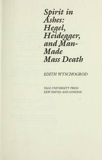 Spirit in Ashes: Hegel, Heidegger, and Man-Made Mass Death by  Edith Wyschogrod - 1st - 1985 - from AardBooks and Biblio.co.uk