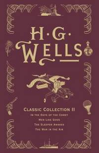 H. G. Wells Classic Collection II: In the Days of the Comet, Men Like Gods, The Sleeper Awakes,...