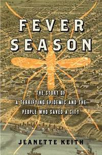 FEVER SEASON: THE STORY OF A TERRIFING EPIDEMIC AND THE PEOPLE WHO SAVED A CITY