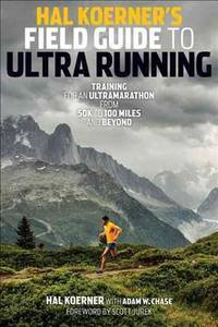 Hal Koerner's Field Guide to Ultrarunning: Training for an Ultramarathon, from 50K to 100...