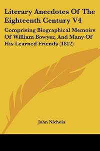 image of Literary Anecdotes Of The Eighteenth Century V4: Comprising Biographical Memoirs Of William Bowyer, And Many Of His Learned Friends (1812)