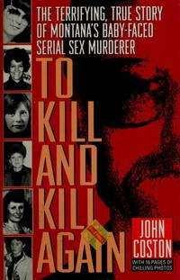 To Kill and Kill Again. - Terrifying True Story of Montana's Baby-Faced Serial Sex Murderer. (with 16 Chilling Photo pages);