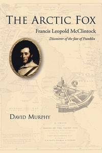 The Arctic Fox: Francis Leopold-McClintock, Discoverer of the Fate of Franklin by  David Murphy - Hardcover - from Mega Buzz Inc and Biblio.com