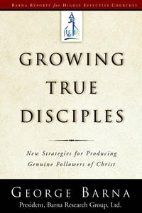 Growing True Disciples: New Strategies for Producing Genuine Followers of Christ