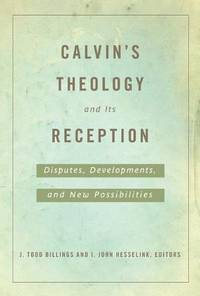 Calvin's Theology and Its Reception: Disputes, Developments, and New Possibilities