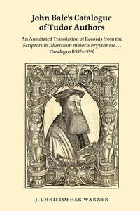 John Bale\'s Catalogue of Tudor Authors an Annotated Translation of Records from the Scriptorum Illustrium Maioris Brytanniae . . . Catalogus (1557-1559)