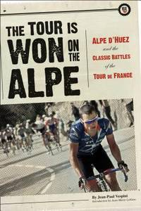 The Tour is Won on the Alpe: Alpe d'Huez & the Classic Battles of the Tour de France....