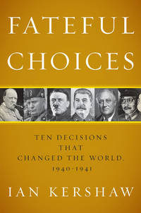 FATEFUL CHOICES:- TEN DECISIONS THAT CHANGED THE WORLD 1940-1941