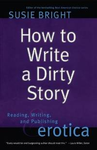 How to Write a Dirty Story : Reading, Writing, and Publishing Erotica