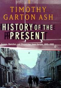 HISTORY OF THE PRESENT: ESSAYS, SKETCHES AND DESPATCHES FROM EUROPE IN THE 1990S