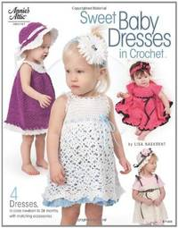 Sweet Baby Dresses in Crochet: 4 Dresses in Sizes Newborn to 24 Months, with Matching Accessories