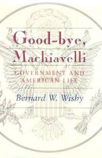 Good-Bye, Machiavelli : Government and American Life