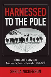 Harnessed to the Pole : sledge dogs in service to American explorers of the Arctic, 1853-1909