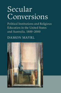 Secular Conversions: Political Institutions and Religious Education in the United States and Australia, 1800-2000 (Cambridge Studies in Social Theory, Religion and Politics)