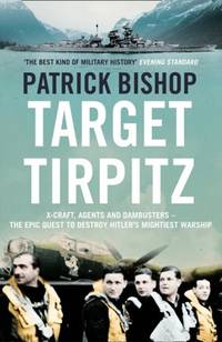 TARGET TIRPITZ: X-CRAFT,AGENTS AND DAMBUSTERS - THE EPIC QUEST TO DESTROY HITLER'S MIGHTIEST...