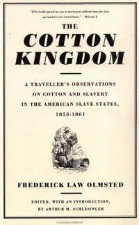 image of The Cotton Kingdom: A Traveller's Observations on Cotton and Slavery in the American Slave States : Based upon Three Former Volumes of Journeys and Investigations