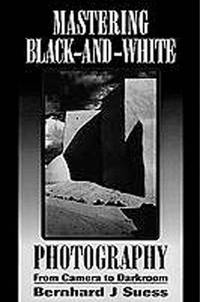 Mastering Black-And-White Photography: From Camera to Darkroom by Bernhard J. Suess