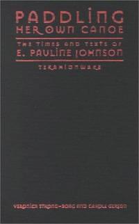 Paddling Her Own Canoe:  The Times and Texts of E. Pauline Johnson  (Tekahionwake)