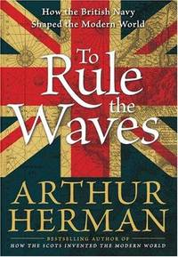 To Rule the Waves : How the British Navy Shaped the Modern World
