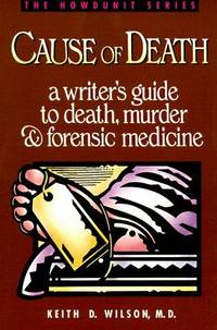 Cause of Death: A Writer's Guide to Death, Murder and Forensis Medicine