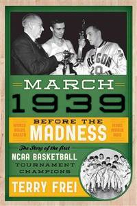 March 1939 Before the Madness -- The Story of the First NCAA Basketball Tournament Champions