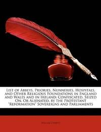 image of List of Abbeys, Priories, Nunneries, Hospitals, and Other Religious Foundations in England and Wales and in Ireland: Confiscated, Seized On, Or ...