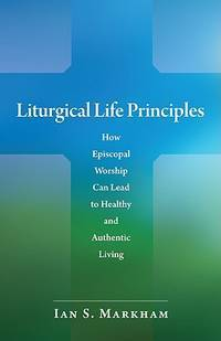 Liturgical Life Principles: How Episcopal Worship Can Lead to Healthy and Authentic Living by  Ian S Markham - Paperback - 2009-04-01 - from BooksorDVDs (SKU: 200424034)