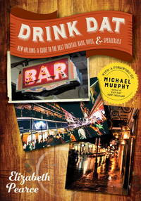 Drink Dat New Orleans: A Guide to the Best Cocktail Bars, Neighborhood Pubs, and All-Night Dives by Pearce, Elizabeth; Murphy, Michael [Foreword] - 2017-02-14