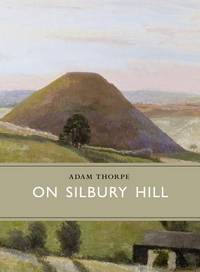 On Silbury Hill by  Adam Thorpe - Hardcover - 2014 - from Fireside Bookshop and Biblio.co.uk