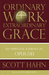 Ordinary Work, Extraordinary Grace: My Spiritual Journey in Opus Dei by Scott Hahn - Hardcover - 2006-09-26 - from Ergodebooks and Biblio.com