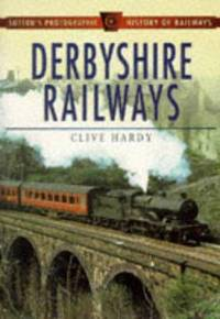 DERBYSHIRE RAILWAYS Sutton's Photographic History of Railways by Clive Hardy - Paperback - 1997 - from MB Books and Biblio.co.uk