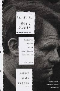 R.F.K. Must Die! Chasing the Mystery of the Robert Kennedy Assassination