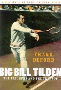 Big Bill Tilden: The Triumphs and the Tragedy (Hall of Fame Edition) by Deford, Frank