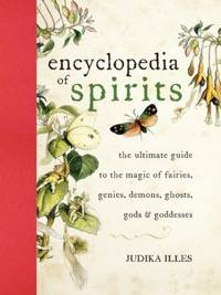ENCYCLOPEDIA OF SPIRITS: The Ultimate Guide To The Magic Of Saints, Angels, Fairies, Demons & Ghosts