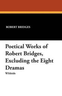 The Poetical Works Of Robert Bridges, Excluding the Eight Dramas