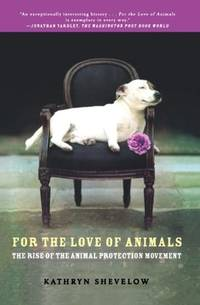 For the Love of Animals: The Rise of the Animal Protection Movement by Kathryn Shevelow - Paperback - 2009 - from Endless Shores Books and Biblio.com