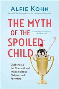 The Myth of the Spoiled Child - Challenging the Conventional Wisdom about Children and Parenting