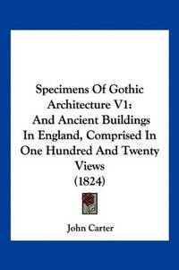 image of Specimens Of Gothic Architecture V1: And Ancient Buildings In England, Comprised In One Hundred And Twenty Views (1824)